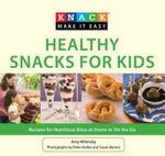 Knack Healthy Snacks for Kids : Recipes for Nutritious Bites at Home or on the Go - Amy Wilensky