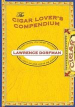 The Cigar Lover's Compendium : Everything You Need to Know to Light Up and Leave Me Alone - Lawrence Dorfman