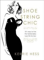 Shoestring Chic : 101 Ways to Live the Fashionably Luxe Life for Less - Kerrie Hess
