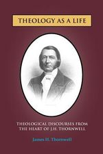 Theology as A Life : Theological Discourses from J.H. Thornwell - James H. Thornwell