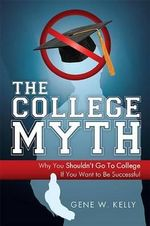 The College Myth : Why You Shouldn't Go to College If You Want to Be Successful - Gene W Kelly