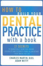 How to Build Your Dental Practice with a Book : 21 Secrets to Dramatically Grow Your Income, Credibility and Celebrity-Power as an Author - Right Where You Live - Charles Martin
