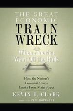 The Great Economic Train Wreck : When America Went Off the Rails - Kevin H Clark