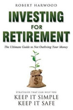 Investing for Retirement : The Ultimate Guide to Not Outliving Your Money - Robert Harwood