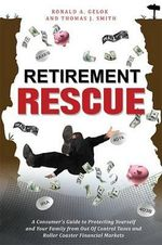 Retirement Rescue : A Consumer's Guide to Protecting Yourself and Your Family from Out of Control Taxes and Roller Coaster Financial Markets - Ronald A Gelok
