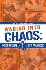 Wading Into Chaos : Inside the Life of a Paramedic - Bob Holdsworth