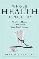 Whole Health Dentistry : Why Your Mouth Is the Key to Your Body's Health - Namrita Singh