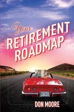 Your Retirement Roadmap : A Consumer's Guide to Protecting Yourself and Your... - Don Moore