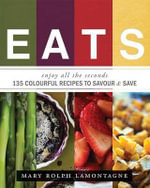 Eats : Enjoy All the Seconds - 135 Colourful Recipes to Savor & Save - Mary Rolph Lamontagne