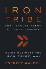 Iron Tribe : From Garage Hobby to Fitness Franchise - Forrest Walden