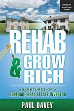 Rehab & Grow Rich : Adventures of a Renegade Real Estate Investor - Paul Davey