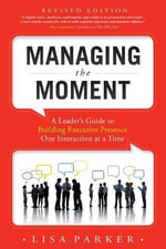 Managing the Moment : A Leader's Guide to Building Executive Presence One Interaction at a Time - Lisa Parker