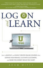 Log on and Learn : How to Quickly and Easily Create Online Courses That Expand Your Brand, Cultivate Customers, and Make You Money While You Sleep - Adam Witty