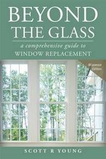 Beyond the Glass : A Comprehensive Guide to Window Replacement - Scott R Young