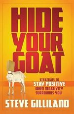 Hide Your Goat : Strategies to Stay Positive When Negativity Surrounds You - Steve Gilliland