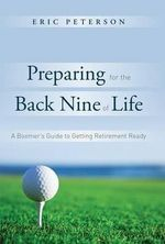 Preparing for the Back Nine of Life : A Boomer's Guide to Getting Retirement Ready - Eric Peterson