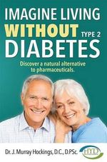 Imagine Living Without Type 2 Diabetes : Discover a Natural Alternative to Pharmaceuticals - Murray Hockings