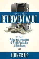 Creating Your Retirement Vault : Strategies to Protect Your Investments & Provide Predictable Lifetime Income - Justin Struble