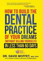 How to Build the Dental Practice of Your Dreams : (Without Killing Yourself!) in Less Than 60 Days - Dr David Moffet