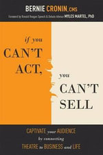 If You Can't ACT, You Can't Sell : Captivate Your Audience by Connecting Theatre to Business to Life - Bernie Cronin