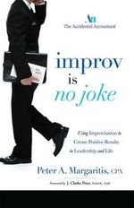 Improv Is No Joke : Using Improvisation to Create Positive Results in Leadership and Life - Peter A Margaritis