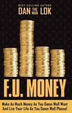 F.U. Money : Make as Much Money as You Damn Well Want and Live Your Life as You Damn Well Please! - Dan Lok