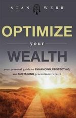 Optimize Your Wealth : Your Personal Guide to Enhancing, Protecting, and Sustaining Generational Wealth - Stan Webb