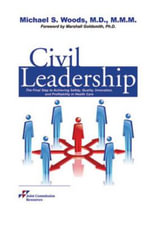 Civil Leadership : The Final Step to Achieving Safety, Quality, Innovation, and Profitability in Health Care - Michael S. Woods