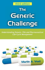 The Generic Challenge : Understanding Patents, FDA and Pharmaceutical Life-Cycle Management (third Edition) - Martin A. Voet