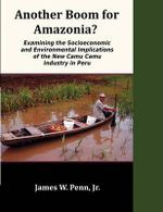 Another Boom for Amazonia? : Examining the Socioeconomic and Environmental Implications of the New Camu Camu Industry in Peru - Jr. James W. Penn