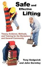 Safe and Effective Lifting : Theory, Evidence, Methods, and Training for the Workplace and General Community - Tony Sedgwick