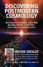 Discovering Postmodern Cosmology : Discoveries in Dark Matter, Cosmic Web, Big Bang, Inflation, Cosmic Rays, Dark Energy, Accelerating Cosmos - Jerome Drexler