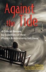 Against the Tide : A Critical Review by Scientists of How Physics and Astronomy Get Done