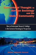 Currents of Thought in African Sociology and the Global Community : How to Understand Research Findings in the Context of Sociological Perspectives - Joshua Adekunle Awosan
