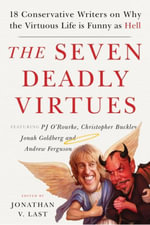 The Seven Deadly Virtues : 18 Conservative Writers on Why the Virtuous Life is Funny as Hell
