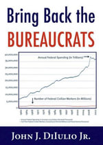 Bring Back the Bureaucrats : Why More Federal Workers Will Lead to Better (and Smaller!) Government - John J., Jr. Dilulio