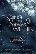 Finding the Diamond Within : 10 Ways Every Woman Can Sparkle - Mary Anderson Stosich