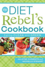 The Diet Rebel's Cookbook : Eating Clean and Green - Jillayne Clements
