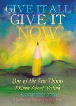 Give it All, Give it Now : One of the Few Things I Know About Writing - Annie Dillard