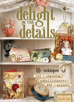 Delight In The Details: 40+ Techniques For Charming Embellishments And Accents :  40+ Techniques For Charming Embellishments And Accents - Lisa M. Pace