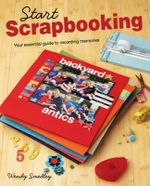 Start Scrapbooking : A Practical Guide to Recording Your Memories - Wendy Smedley