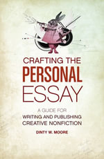 Crafting the Personal Essay : A Guide for Writing and Publishing Creative Non-Fiction - Dinty W. Moore