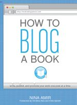 How to Blog a Book : Write, Publish, and Promote Your Work One Post at a Time - Nina Amir