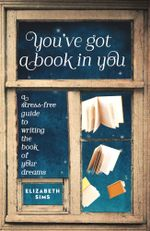 You've Got a Book in You : A Stress-Free Guide to Writing the Book of Your Dreams - Elizabeth Sims