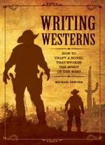 Writing Westerns : How to Craft Novels That Evoke the Spirit of the West - Mike Newton