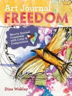 Art Journal Freedom : How to Journal Creatively With Color and Composition - Dina Wakely