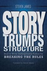 Story Trumps Structure : How to Write Unforgettable Fiction by Breaking the Rules - Steven James