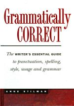 Grammatically Correct : The Writer's Essential Guide to Punctuation, Spelling, Style, Usage, and Grammar - Anne Stilman