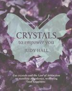 Crystals to Empower You : Use Crystals and the Law of Attraction to Manifest Abundance, Wellbeing and Happiness - Judy Hall