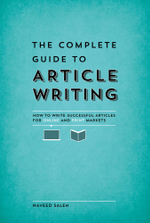 The Complete Guide to Article Writing : How to Write Successful Articles for Online and Print Markets - Naveed Saleh